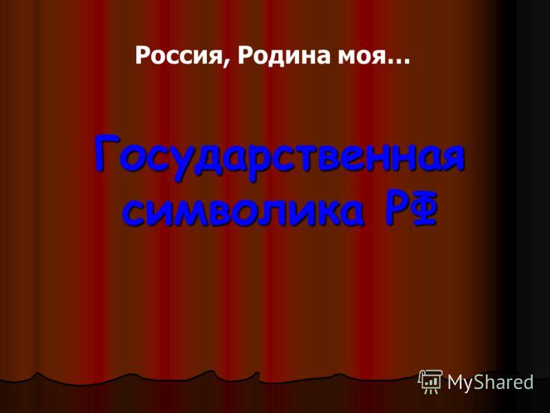 Государственная символика РФ Государственная символика РФ Россия, Родина моя…