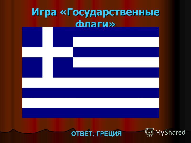 Игра «Государственные флаги» ОТВЕТ: ГРЕЦИЯ