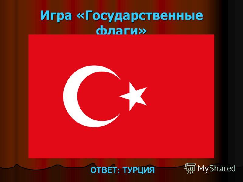 Игра «Государственные флаги» ОТВЕТ: ТУРЦИЯ