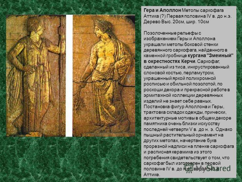 Гера и Аполлон Метопы саркофага Аттика (?) Первая половина IV в. до н.э. Дерево Выс. 20см, шир. 10см Позолоченные рельефы с изображением Геры и Аполлона украшали метопы боковой стенки деревянного саркофага, найденного в каменной гробнице кургана