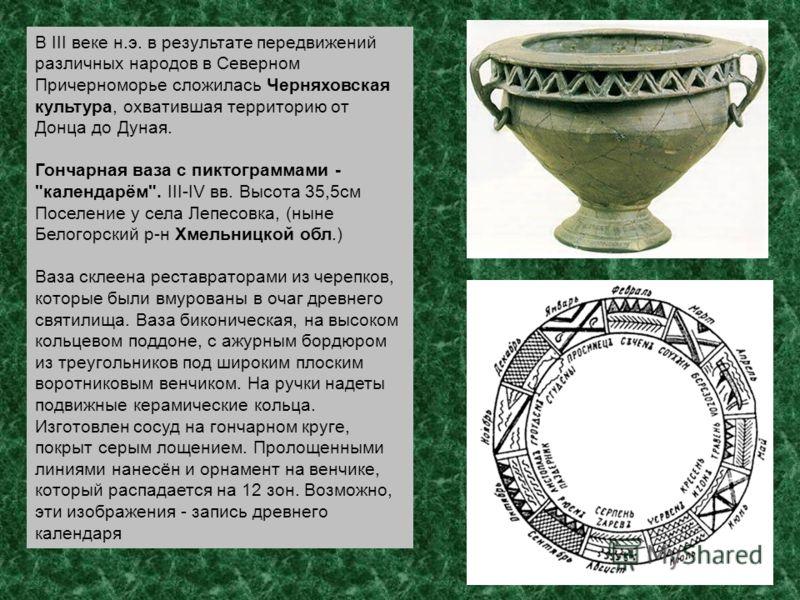 В III веке н.э. в результате передвижений различных народов в Северном Причерноморье сложилась Черняховская культура, охватившая территорию от Донца до Дуная. Гончарная ваза с пиктограммами -