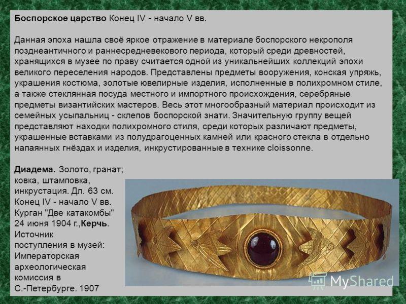 Боспорское царство Конец IV - начало V вв. Данная эпоха нашла своё яркое отражение в материале боспорского некрополя позднеантичного и раннесредневекового периода, который среди древностей, хранящихся в музее по праву считается одной из уникальнейших
