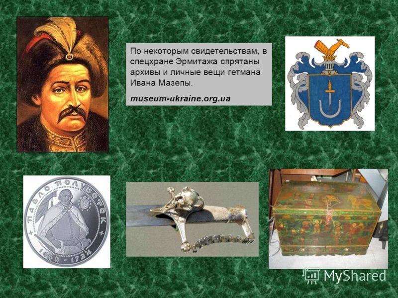 По некоторым свидетельствам, в спецхране Эрмитажа спрятаны архивы и личные вещи гетмана Ивана Мазепы. museum-ukraine.org.ua