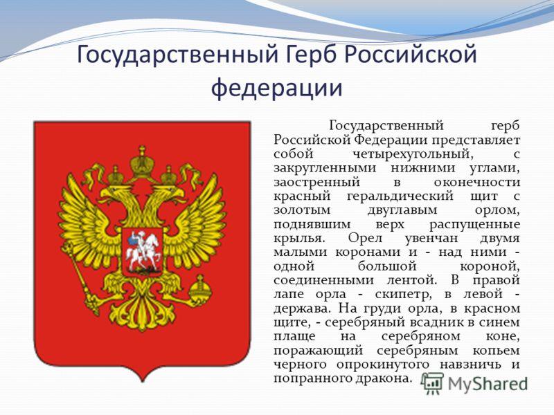 Государственный Герб Российской федерации Государственный герб Российской Федерации представляет собой четырехугольный, с закругленными нижними углами, заостренный в оконечности красный геральдический щит с золотым двуглавым орлом, поднявшим верх рас