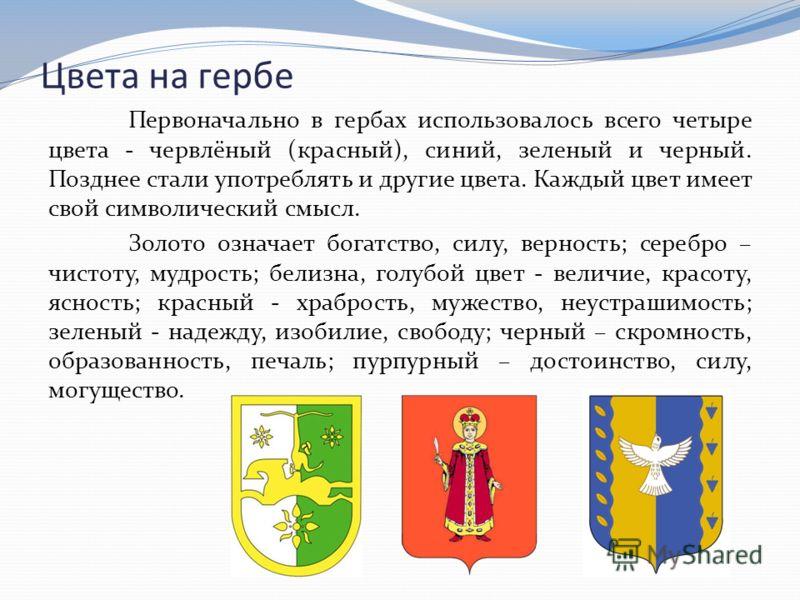 Цвета на гербе Первоначально в гербах использовалось всего четыре цвета - червлёный (красный), синий, зеленый и черный. Позднее стали употреблять и другие цвета. Каждый цвет имеет свой символический смысл. Золото означает богатство, силу, верность; с