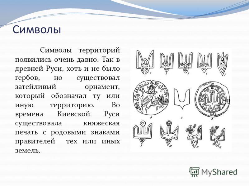 Символы Символы территорий появились очень давно. Так в древней Руси, хоть и не было гербов, но существовал затейливый орнамент, который обозначал ту или иную территорию. Во времена Киевской Руси существовала княжеская печать с родовыми знаками прави