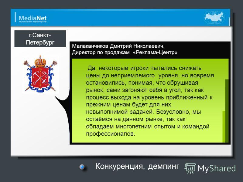 Малаканчиков Дмитрий Николаевич, Директор по продажам «Реклама-Центр» г.Санкт- Петербург Да, некоторые игроки пытались снижать цены до неприемлемого уровня, но вовремя остановились, понимая, что обрушивая рынок, сами загоняют себя в угол, так как про