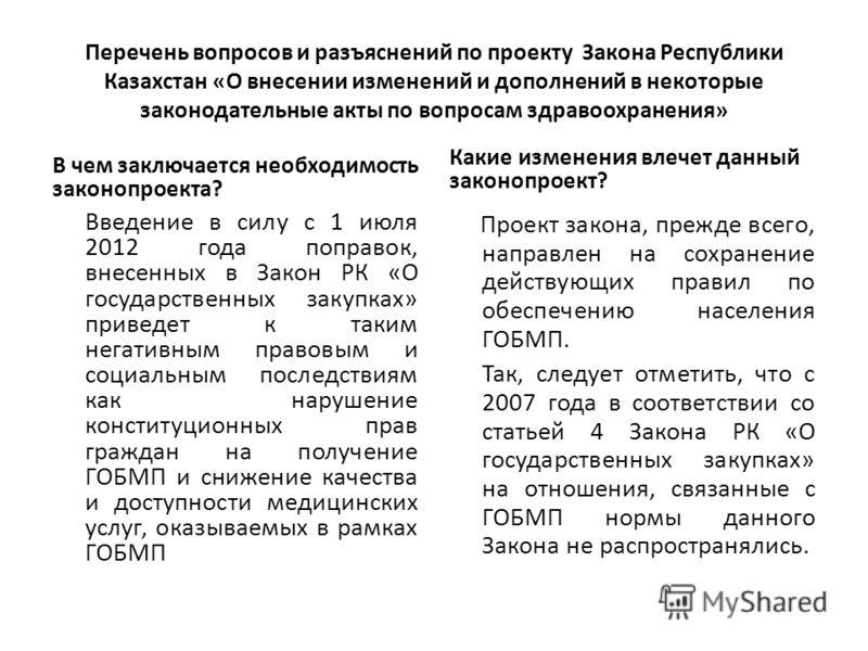 Перечень вопросов и разъяснений по проекту Закона Республики Казахстан «О внесении изменений и дополнений в некоторые законодательные акты по вопросам здравоохранения» В чем заключается необходимость законопроекта? Введение в силу с 1 июля 2012 года