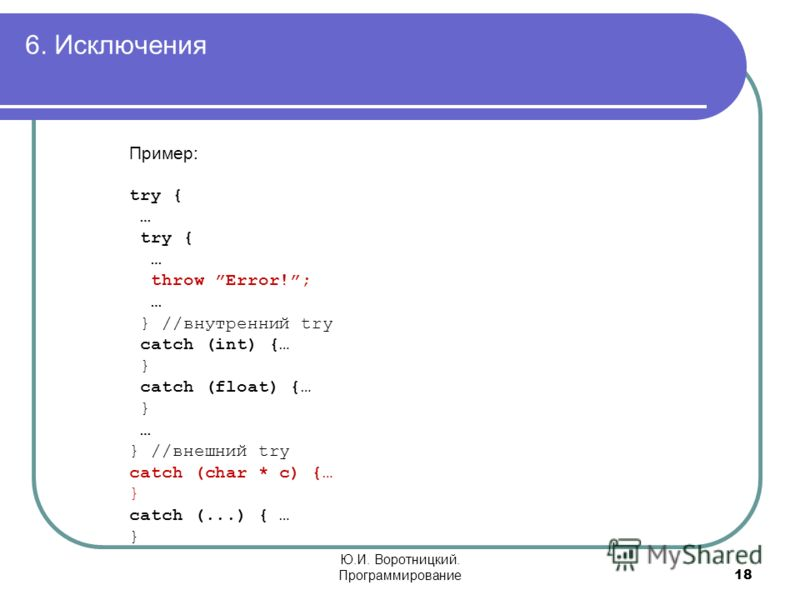 6. Исключения 18 Ю.И. Воротницкий. Программирование Пример: try { … try { … throw Error!; … } //внутренний try catch (int) {… } catch (float) {… } … } //внешний try catch (char * c) {… } catch (...) { … }