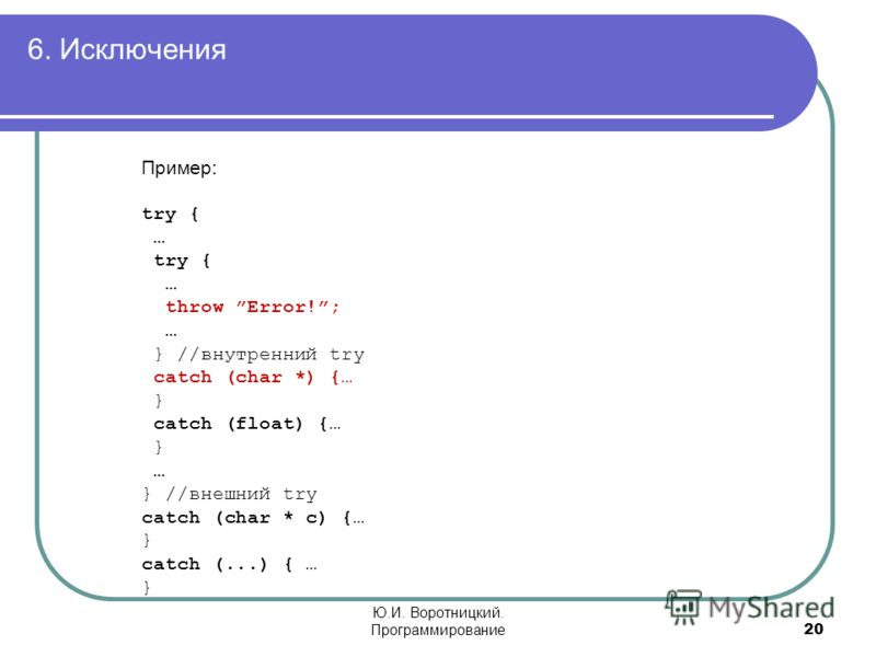 6. Исключения 20 Ю.И. Воротницкий. Программирование Пример: try { … try { … throw Error!; … } //внутренний try catch (char *) {… } catch (float) {… } … } //внешний try catch (char * c) {… } catch (...) { … }