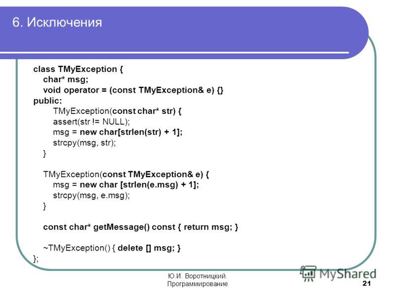 6. Исключения 21 Ю.И. Воротницкий. Программирование class TMyException { char* msg; void operator = (const TMyException& e) {} public: TMyException(const char* str) { assert(str != NULL); msg = new char[strlen(str) + 1]; strcpy(msg, str); } TMyExcept