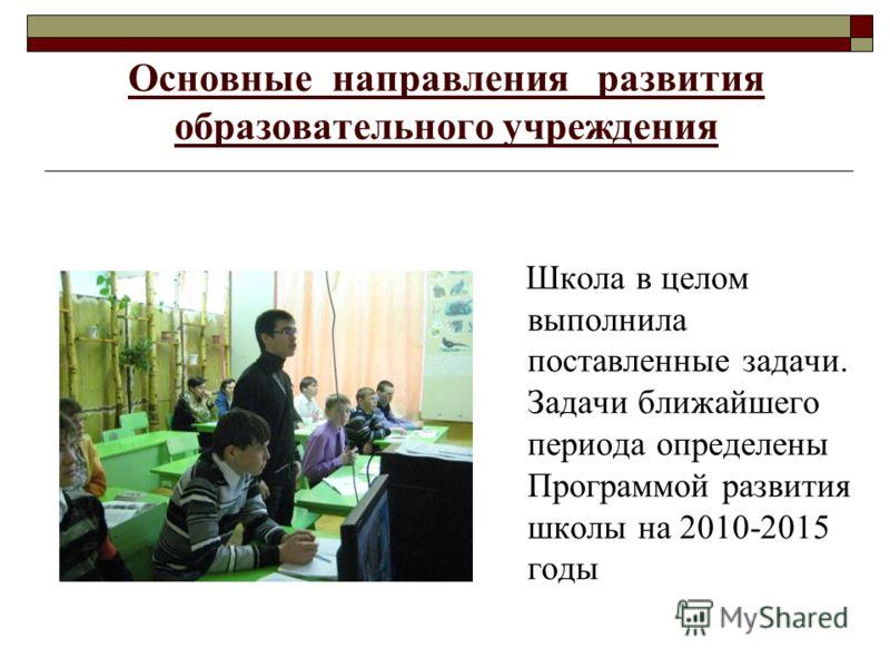 Основные направления развития образовательного учреждения Школа в целом выполнила поставленные задачи. Задачи ближайшего периода определены Программой развития школы на 2010-2015 годы