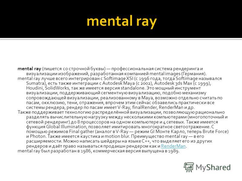 mental ray (пишется со строчной буквы) профессиональная система рендеринга и визуализации изображений, разработанная компанией mental images (Германия). mental ray лучше всего интегрирован с Softimage XSI (с 1996 года, тогда Softimage назывался Sumat