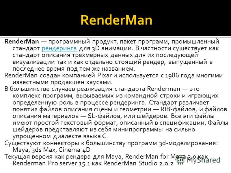 RenderMan программный продукт, пакет программ, промышленный стандарт рендеринга для 3D анимации. В частности существует как стандарт описания трехмерных данных для их последующей визуализации так и как отдельно стоящий рендер, выпущенный в последнее