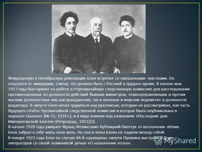 Февральскую и Октябрьскую революции Блок встретил со смешанными чувствами. Он отказался от эмиграции, считая, что должен быть с Россией в трудное время. В начале мая 1917 года был принят на работу в « Чрезвычайную следственную комиссию для расследова
