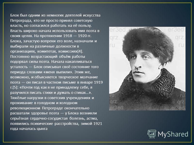 Блок был одним из немногих деятелей искусства Петрограда, кто не просто принял советскую власть, но согласился работать на её пользу. Власть широко начала использовать имя поэта в своих целях. На протяжении 1918 1920 гг. Блока, зачастую вопреки его в