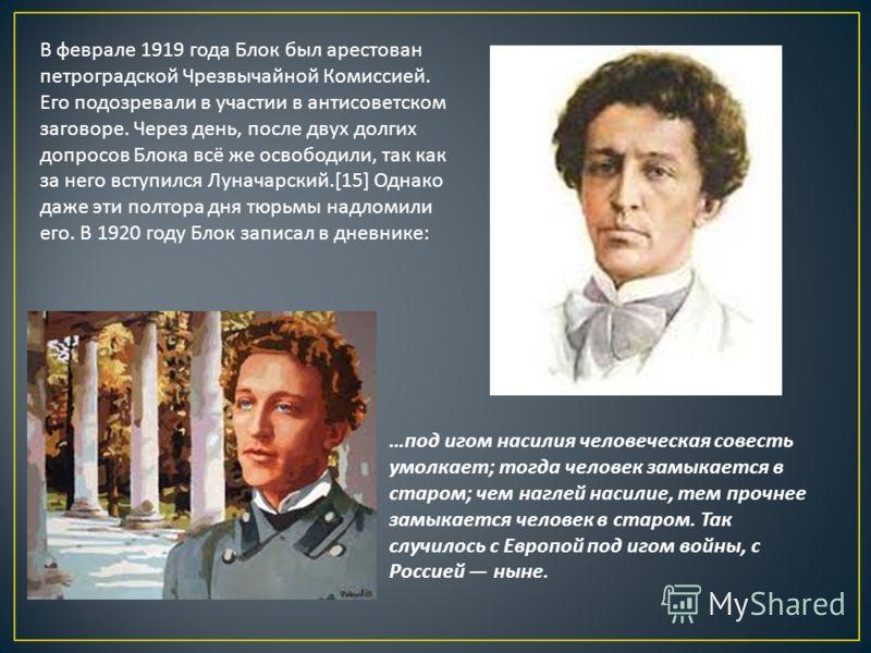 В феврале 1919 года Блок был арестован петроградской Чрезвычайной Комиссией. Его подозревали в участии в антисоветском заговоре. Через день, после двух долгих допросов Блока всё же освободили, так как за него вступился Луначарский.[15] Однако даже эт