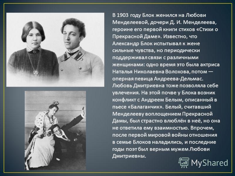 В 1903 году Блок женился на Любови Менделеевой, дочери Д. И. Менделеева, героине его первой книги стихов « Стихи о Прекрасной Даме ». Известно, что Александр Блок испытывал к жене сильные чувства, но периодически поддерживал связи с различными женщин