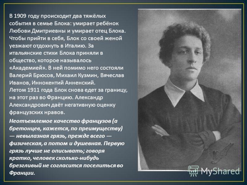 В 1909 году происходит два тяжёлых события в семье Блока : умирает ребёнок Любови Дмитриевны и умирает отец Блока. Чтобы прийти в себя, Блок со своей женой уезжают отдохнуть в Италию. За итальянские стихи Блока приняли в общество, которое называлось