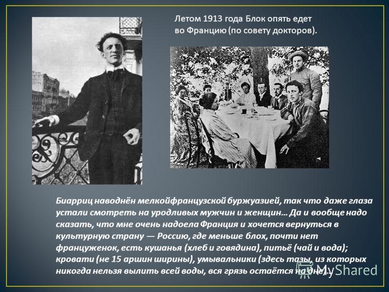 Летом 1913 года Блок опять едет во Францию ( по совету докторов ). Биарриц наводнён мелкойфранцузской буржуазией, так что даже глаза устали смотреть на уродливых мужчин и женщин … Да и вообще надо сказать, что мне очень надоела Франция и хочется верн