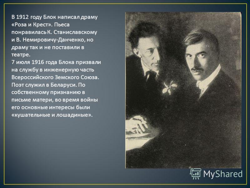 В 1912 году Блок написал драму « Роза и Крест ». Пьеса понравилась К. Станиславскому и В. Немировичу - Данченко, но драму так и не поставили в театре. 7 июля 1916 года Блока призвали на службу в инженерную часть Всероссийского Земского Союза. Поэт сл