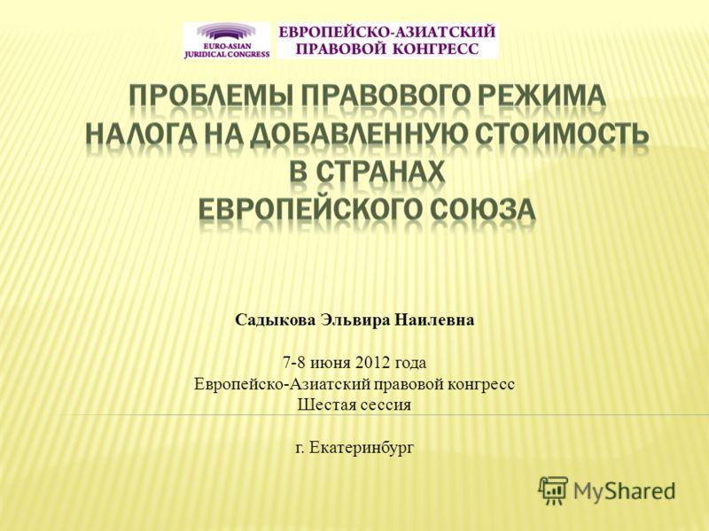 Садыкова Эльвира Наилевна 7-8 июня 2012 года Европейско-Азиатский правовой конгресс Шестая сессия г. Екатеринбург