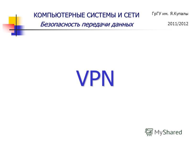 ГрГУ им. Я.Купалы 2011/2012 КОМПЬЮТЕРНЫЕ СИСТЕМЫ И СЕТИ Безопасность передачи данных VPN