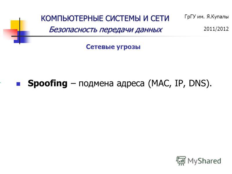 ГрГУ им. Я.Купалы 2011/2012 КОМПЬЮТЕРНЫЕ СИСТЕМЫ И СЕТИ Безопасность передачи данных Spoofing – подмена адреса (MAC, IP, DNS). Сетевые угрозы