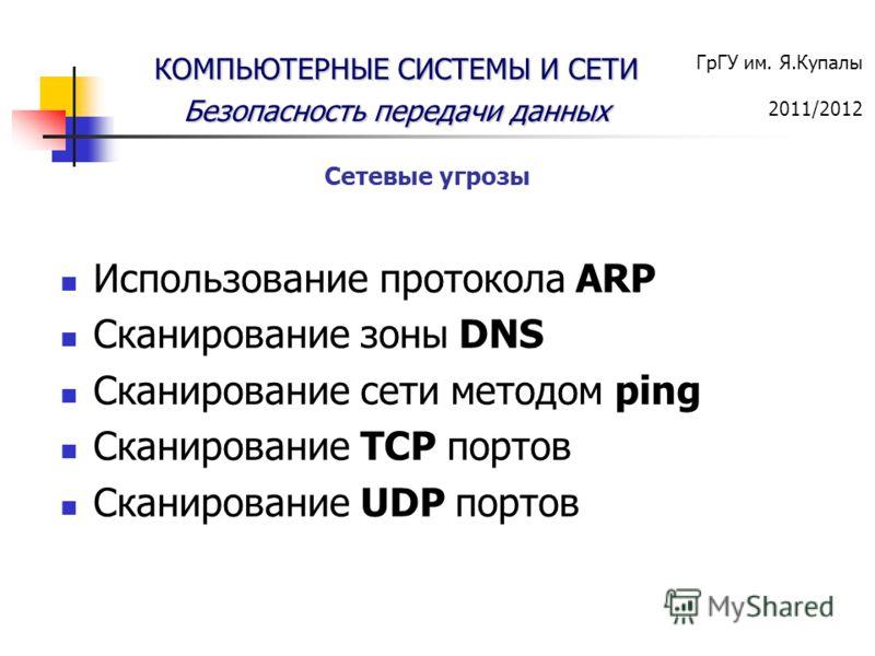 ГрГУ им. Я.Купалы 2011/2012 КОМПЬЮТЕРНЫЕ СИСТЕМЫ И СЕТИ Безопасность передачи данных Использование протокола ARP Сканирование зоны DNS Сканирование сети методом ping Сканирование TCP портов Сканирование UDP портов Сетевые угрозы