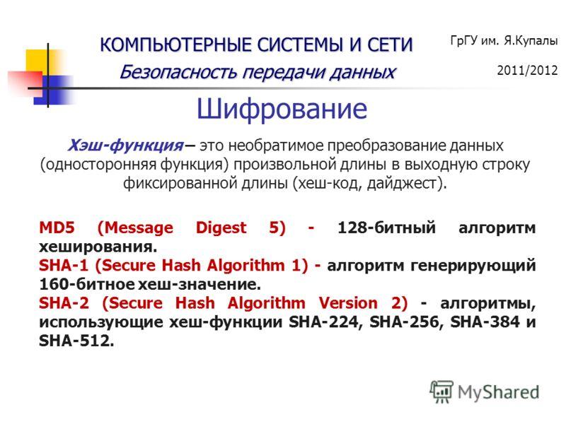 ГрГУ им. Я.Купалы 2011/2012 КОМПЬЮТЕРНЫЕ СИСТЕМЫ И СЕТИ Безопасность передачи данных Хэш-функция – это необратимое преобразование данных (односторонняя функция) произвольной длины в выходную строку фиксированной длины (хеш-код, дайджест). Шифрование