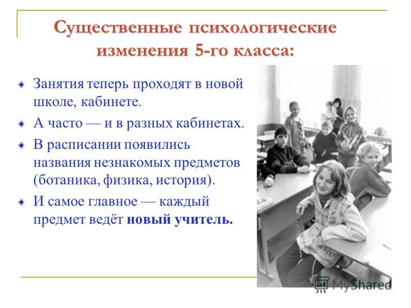Существенные психологические изменения 5-го класса: Занятия теперь проходят в новой школе, кабинете. А часто и в разных кабинетах. В расписании появились названия незнакомых предметов (ботаника, физика, история). И самое главное каждый предмет ведёт