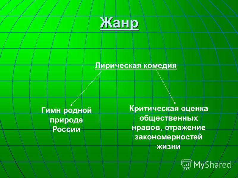 Жанр Лирическая комедия Гимн родной природе России Критическая оценка общественных нравов, отражение закономерностей жизни