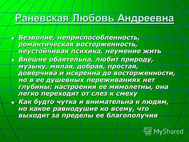 Раневская Любовь Андреевна Безволие, неприспособленность, романтическая восторженность, неустойчивая психика, неумение жить Безволие, неприспособленность, романтическая восторженность, неустойчивая психика, неумение жить Внешне обаятельна, любит прир