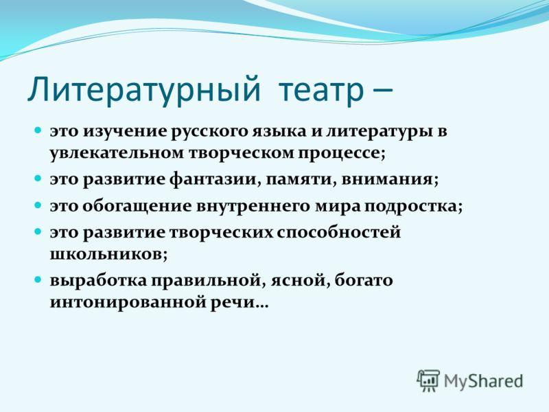 Литературный театр – это изучение русского языка и литературы в увлекательном творческом процессе; это развитие фантазии, памяти, внимания; это обогащение внутреннего мира подростка; это развитие творческих способностей школьников; выработка правильн