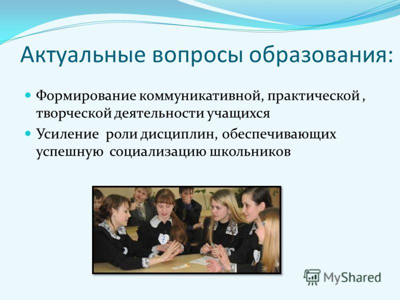 Актуальные вопросы образования: Формирование коммуникативной, практической, творческой деятельности учащихся Усиление роли дисциплин, обеспечивающих успешную социализацию школьников