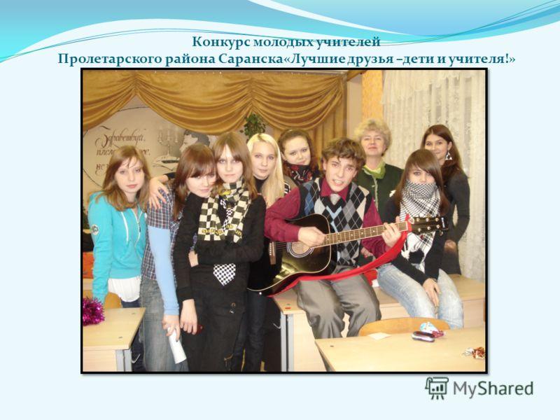 Конкурс молодых учителей Пролетарского района Саранска«Лучшие друзья –дети и учителя!»