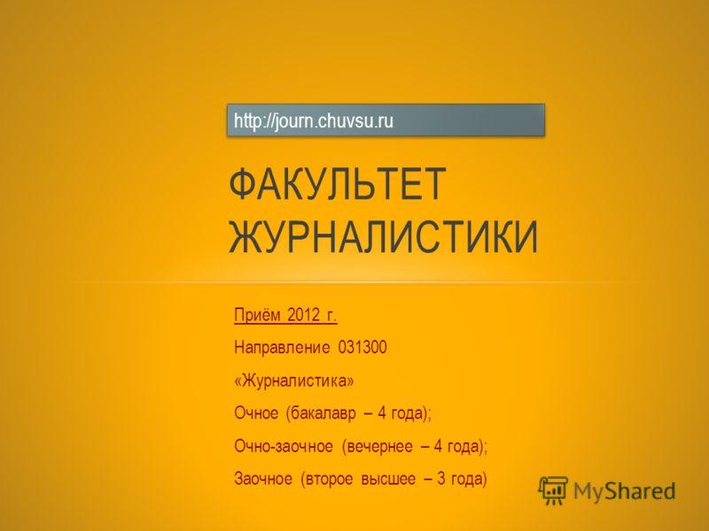 Приём 2012 г. Направление 031300 «Журналистика» Очное (бакалавр – 4 года); Очно-заочное (вечернее – 4 года); Заочное (второе высшее – 3 года) ФАКУЛЬТЕТ ЖУРНАЛИСТИКИ http://journ.chuvsu.ru