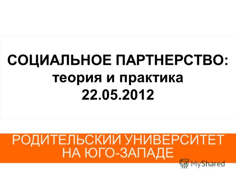 СОЦИАЛЬНОЕ ПАРТНЕРСТВО: теория и практика 22.05.2012 РОДИТЕЛЬСКИЙ УНИВЕРСИТЕТ НА ЮГО-ЗАПАДЕ