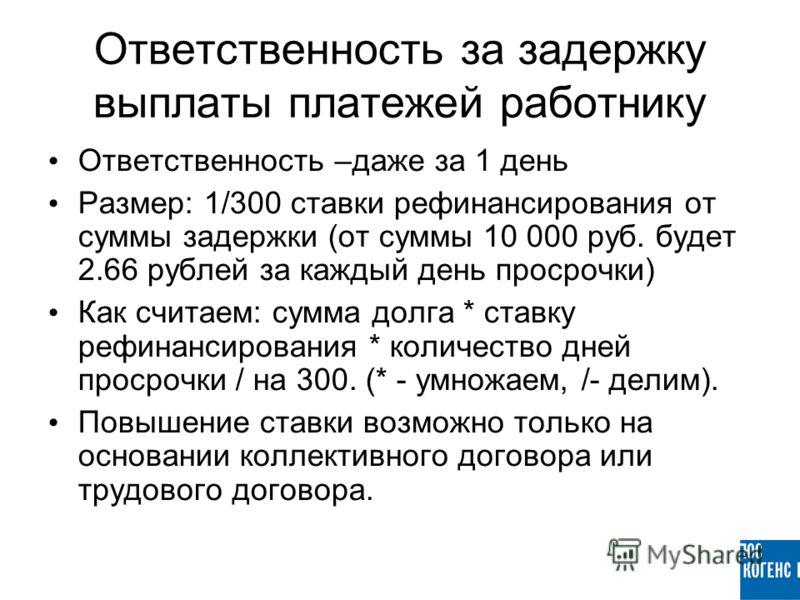 Ответственность за задержку выплаты платежей работнику Ответственность –даже за 1 день Размер: 1/300 ставки рефинансирования от суммы задержки (от суммы 10 000 руб. будет 2.66 рублей за каждый день просрочки) Как считаем: сумма долга * ставку рефинан