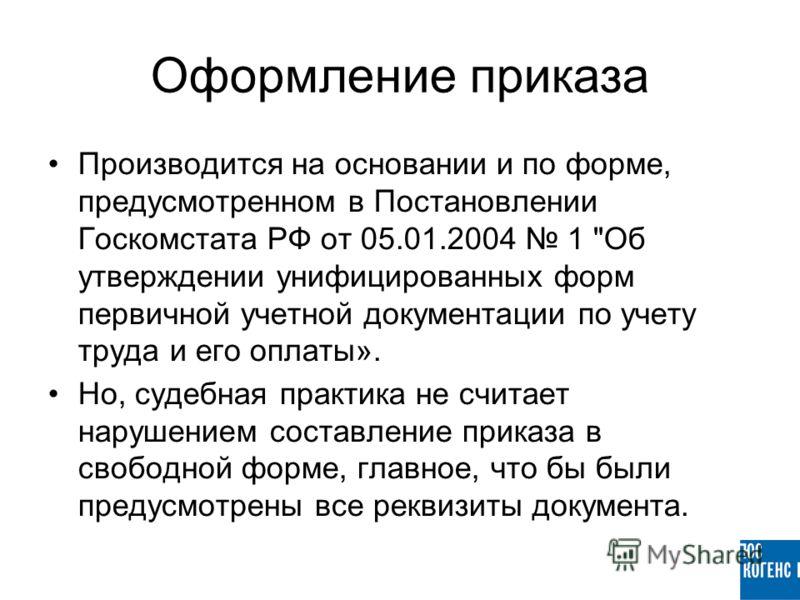 Оформление приказа Производится на основании и по форме, предусмотренном в Постановлении Госкомстата РФ от 05.01.2004 1