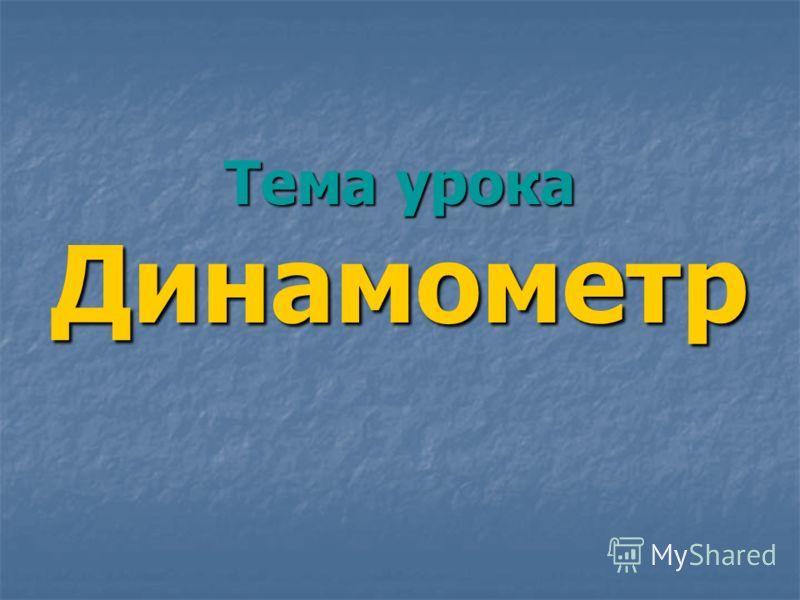 Тема урока Динамометр