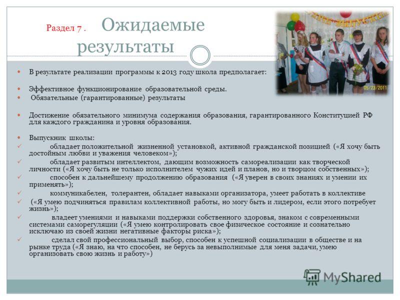 Раздел 7. Ожидаемые результаты В результате реализации программы к 2013 году школа предполагает: Эффективное функционирование образовательной среды. Обязательные (гарантированные) результаты Достижение обязательного минимума содержания образования, г