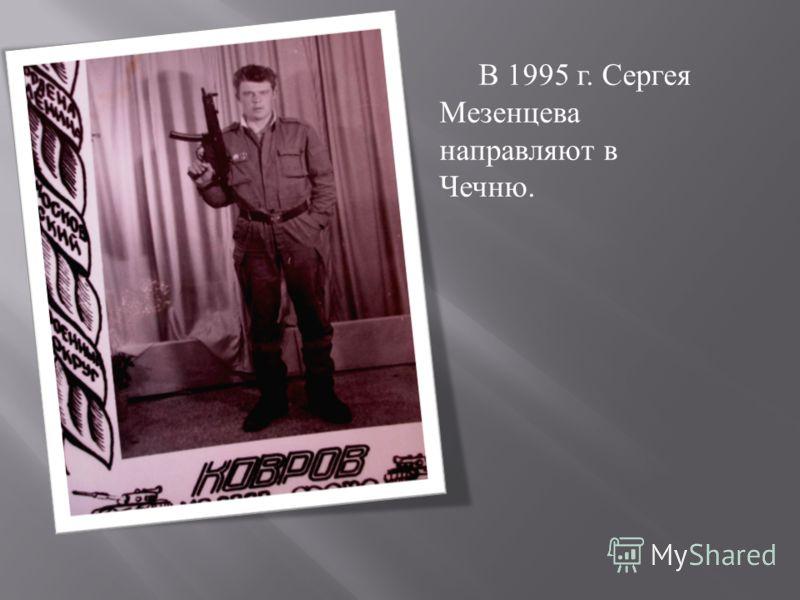В 1995 г. Сергея Мезенцева направляют в Чечню.