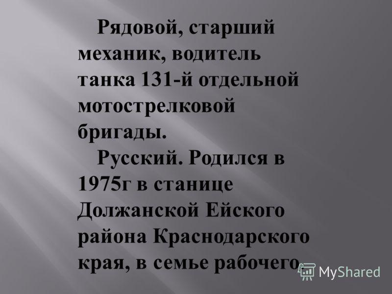 Рядовой, старший механик, водитель танка 131-й отдельной мотострелковой бригады. Русский. Родился в 1975г в станице Должанской Ейского района Краснодарского края, в семье рабочего.