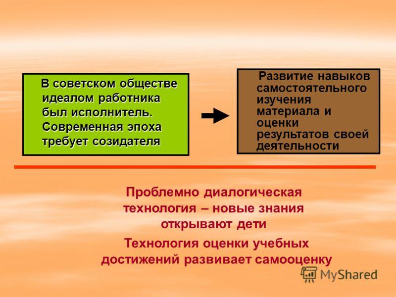 В советском обществе идеалом работника был исполнитель. Современная эпоха требует созидателя В советском обществе идеалом работника был исполнитель. Современная эпоха требует созидателя Развитие навыков самостоятельного изучения материала и оценки ре