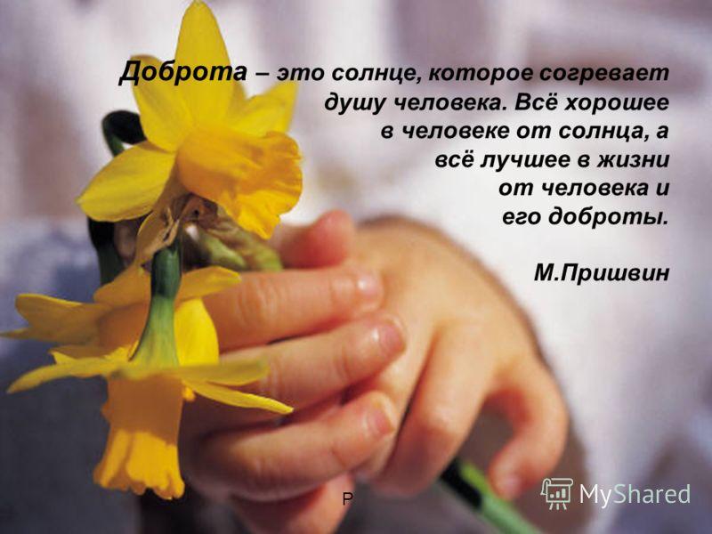 Доброта – это солнце, которое согревает душу человека. Всё хорошее в человеке от солнца, а всё лучшее в жизни от человека и его доброты. М.Пришвин Р