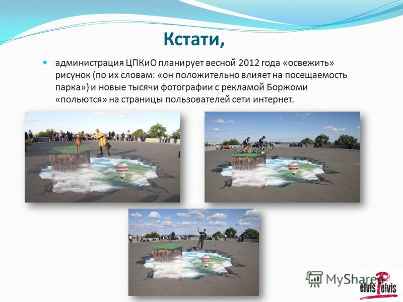 Кстати, администрация ЦПКиО планирует весной 2012 года «освежить» рисунок (по их словам: «он положительно влияет на посещаемость парка») и новые тысячи фотографии с рекламой Боржоми «польются» на страницы пользователей сети интернет.