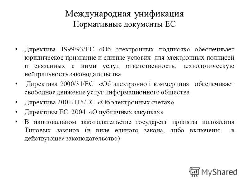 Международная унификация Нормативные документы ЕС Директива 1999/93/EC «Об электронных подписях» обеспечивает юридическое признание и единые условия для электронных подписей и связанных с ними услуг, ответственность, технологическую нейтральность зак
