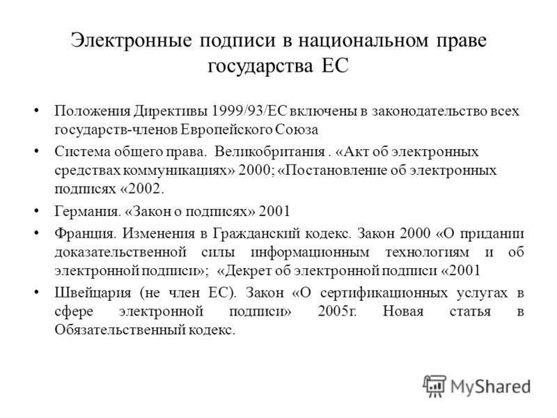 Электронные подписи в национальном праве государства ЕС Положения Директивы 1999/93/EC включены в законодательство всех государств-членов Европейского Союза Система общего права. Великобритания. «Акт об электронных средствах коммуникациях» 2000; «Пос