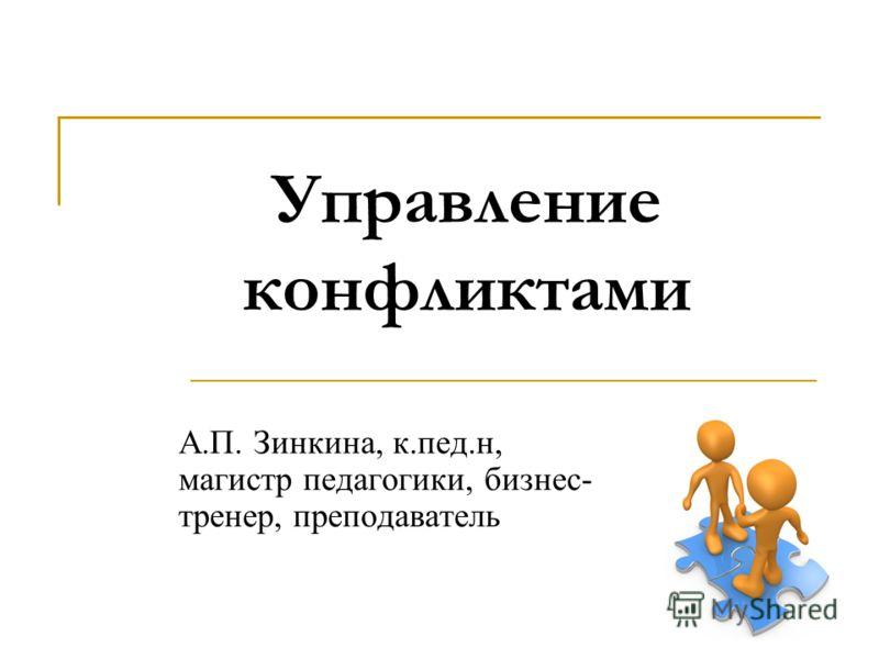Управление конфликтами А.П. Зинкина, к.пед.н, магистр педагогики, бизнес- тренер, преподаватель